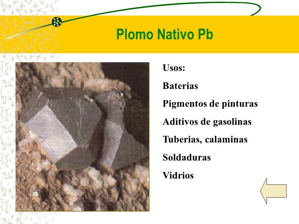 Plomo Nativo Pb Usos: Baterias Pigmentos de pinturas Aditivos de gasolinas Tuberias, calaminas Soldaduras Vidrios