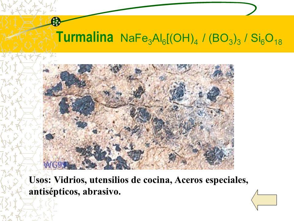 Turmalina NaFe 3 Al 6 [(OH) 4 / (BO 3 ) 3 / Si 6 O 18 Usos: Vidrios, utensilios de cocina, Aceros especiales, antisépticos, abrasivo.