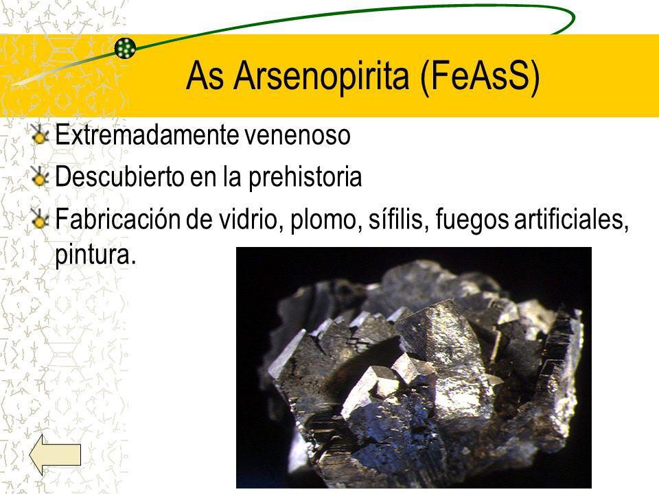 As Arsenopirita (FeAsS) Extremadamente venenoso Descubierto en la prehistoria Fabricación de vidrio, plomo, sífilis, fuegos artificiales, pintura.