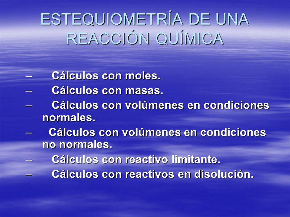 ESTEQUIOMETRÍA DE UNA REACCIÓN QUÍMICA – Cálculos con moles. – Cálculos con masas. – Cálculos con volúmenes en condiciones normales. – Cálculos con vo