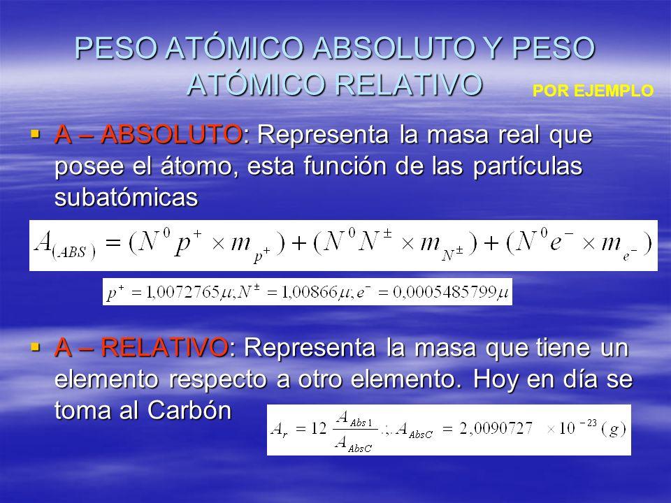 PESO ATÓMICO ABSOLUTO Y PESO ATÓMICO RELATIVO A – ABSOLUTO: Representa la masa real que posee el átomo, esta función de las partículas subatómicas A –