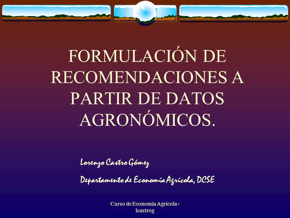 Curso de Economía Agrícola - lcastrog FORMULACIÓN DE RECOMENDACIONES A PARTIR DE DATOS AGRONÓMICOS. Lorenzo Castro Gómez Departamento de Economía Agrí