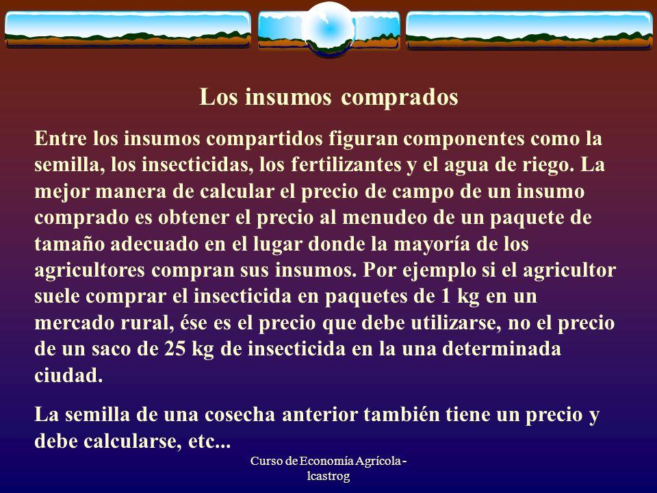 Curso de Economía Agrícola - lcastrog Los insumos comprados Entre los insumos compartidos figuran componentes como la semilla, los insecticidas, los f
