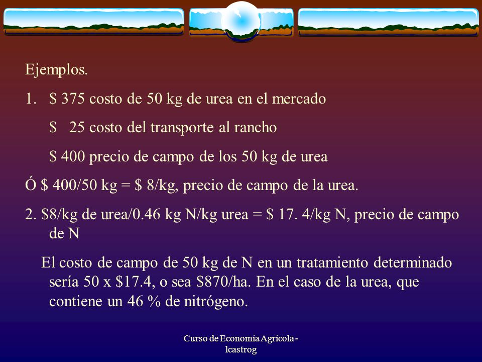 Curso de Economía Agrícola - lcastrog Ejemplos. 1.$ 375 costo de 50 kg de urea en el mercado $ 25 costo del transporte al rancho $ 400 precio de campo