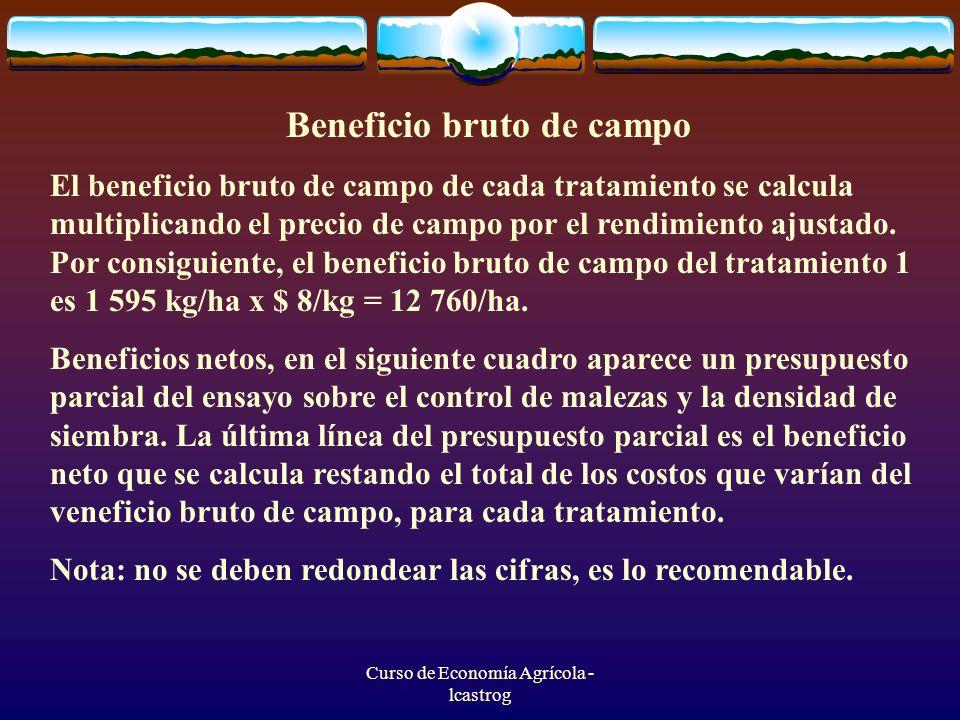 Curso de Economía Agrícola - lcastrog Beneficio bruto de campo El beneficio bruto de campo de cada tratamiento se calcula multiplicando el precio de c