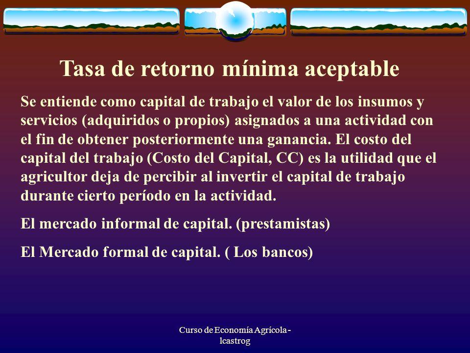 Curso de Economía Agrícola - lcastrog Tasa de retorno mínima aceptable Se entiende como capital de trabajo el valor de los insumos y servicios (adquir