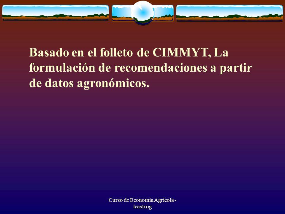 Curso de Economía Agrícola - lcastrog Basado en el folleto de CIMMYT, La formulación de recomendaciones a partir de datos agronómicos.