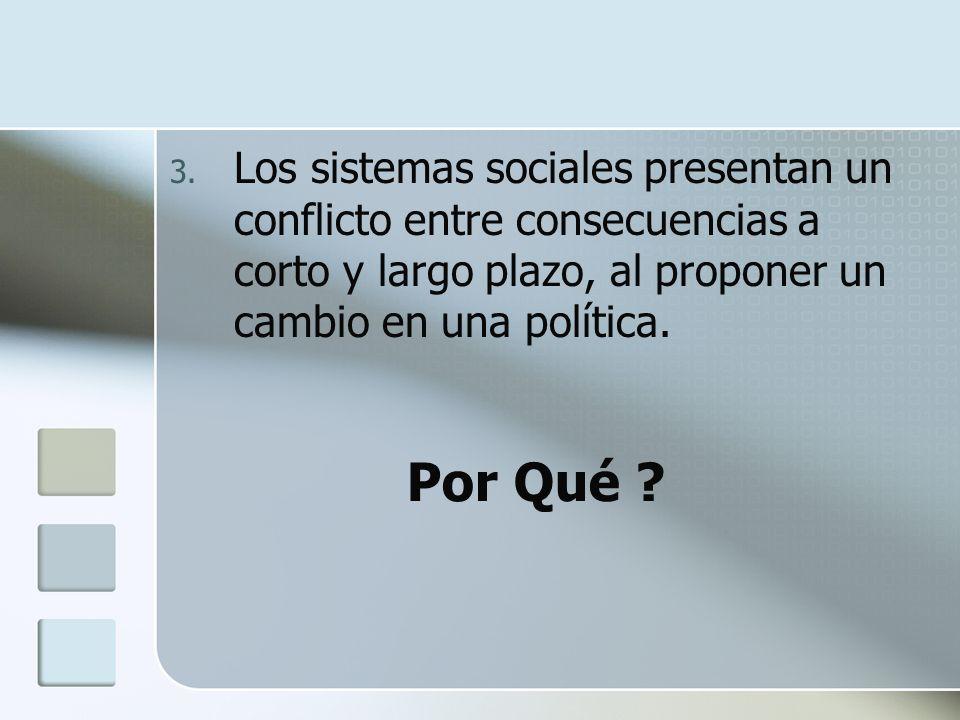 3. Los sistemas sociales presentan un conflicto entre consecuencias a corto y largo plazo, al proponer un cambio en una política. Por Qué ?