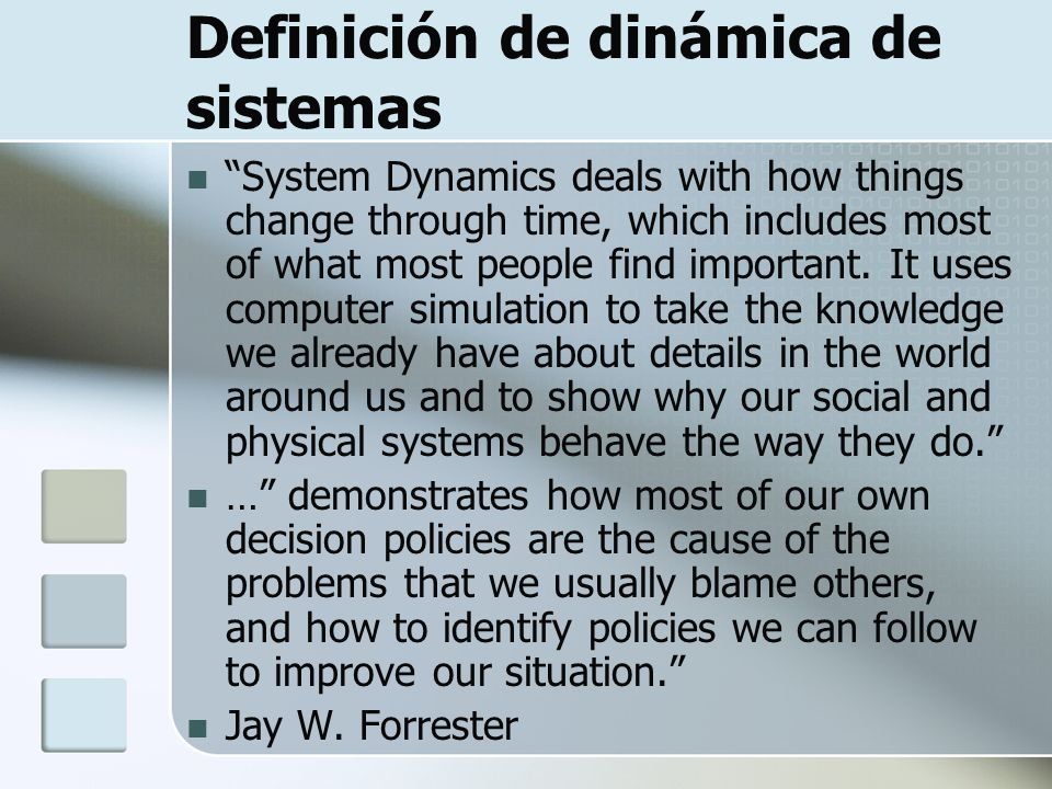 Definición de dinámica de sistemas System Dynamics deals with how things change through time, which includes most of what most people find important.