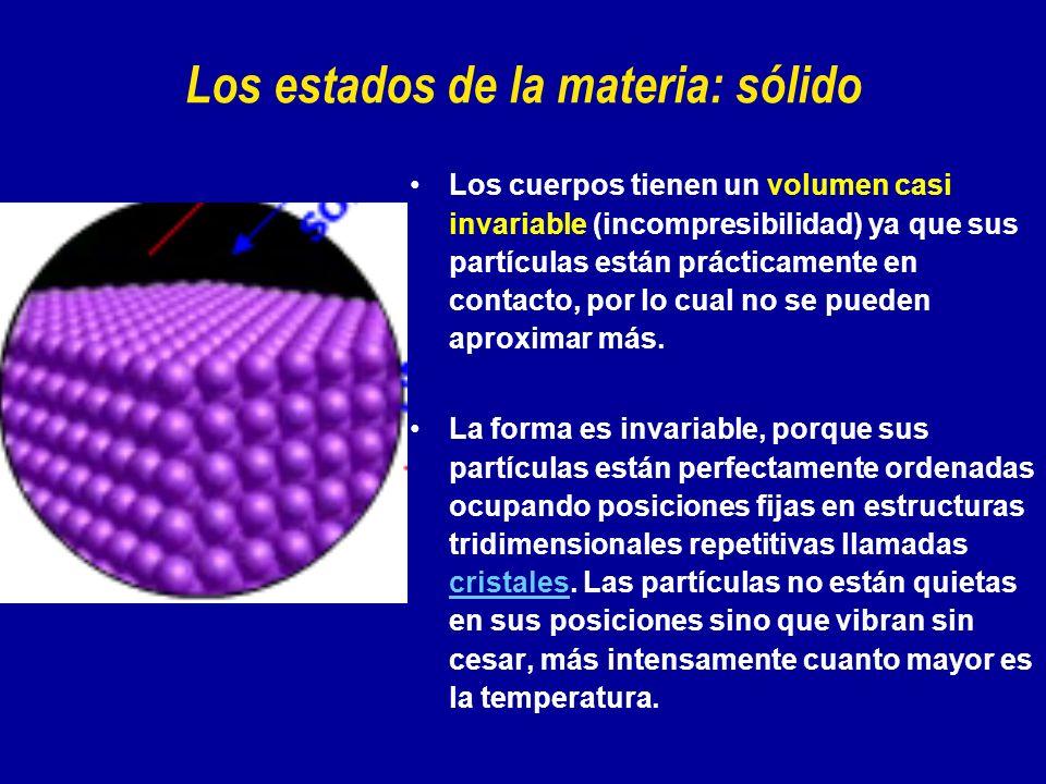 Los estados de la materia: sólido Los cuerpos tienen un volumen casi invariable (incompresibilidad) ya que sus partículas están prácticamente en conta