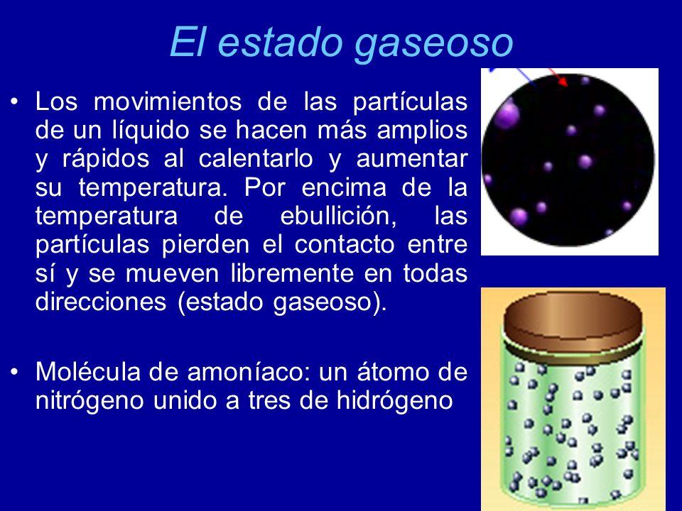 El estado gaseoso Los movimientos de las partículas de un líquido se hacen más amplios y rápidos al calentarlo y aumentar su temperatura. Por encima d