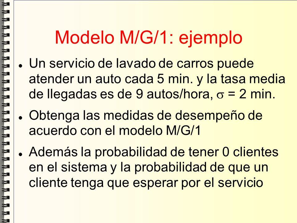 Modelo M/G/1: ejemplo Un servicio de lavado de carros puede atender un auto cada 5 min. y la tasa media de llegadas es de 9 autos/hora, = 2 min. Obten