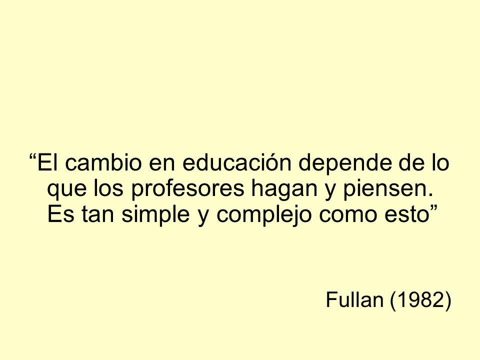 El cambio en educación depende de lo que los profesores hagan y piensen. Es tan simple y complejo como esto Fullan (1982)