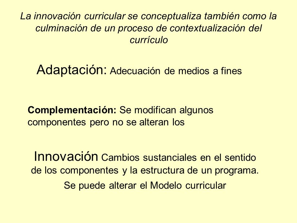 La innovación curricular se conceptualiza también como la culminación de un proceso de contextualización del currículo Adaptación: Adecuación de medio