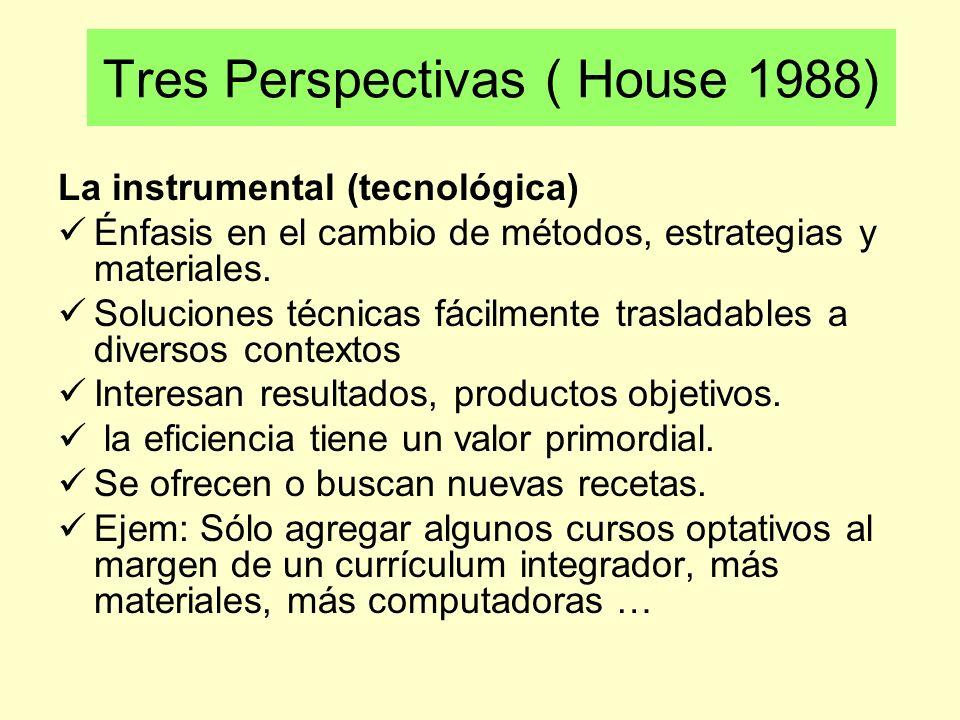 Tres Perspectivas ( House 1988) La instrumental (tecnológica) Énfasis en el cambio de métodos, estrategias y materiales. Soluciones técnicas fácilment