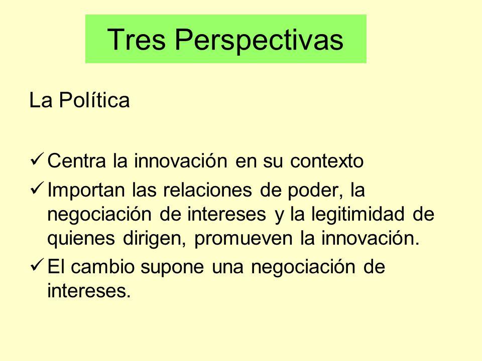 La Política Centra la innovación en su contexto Importan las relaciones de poder, la negociación de intereses y la legitimidad de quienes dirigen, pro