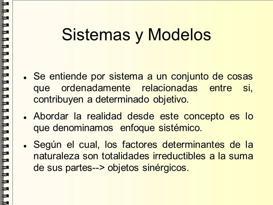 Sistemas y Modelos Se entiende por sistema a un conjunto de cosas que ordenadamente relacionadas entre si, contribuyen a determinado objetivo. Abordar