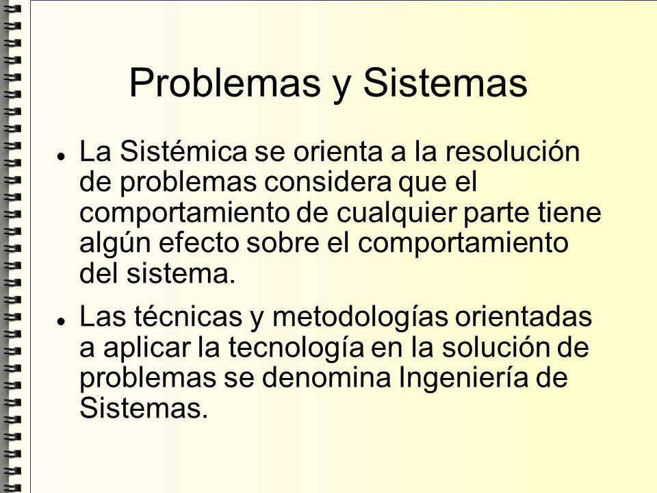 Problemas y Sistemas La Sistémica se orienta a la resolución de problemas considera que el comportamiento de cualquier parte tiene algún efecto sobre