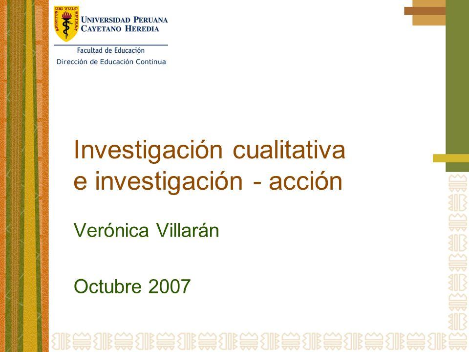 Investigación cualitativa e investigación - acción Verónica Villarán Octubre 2007