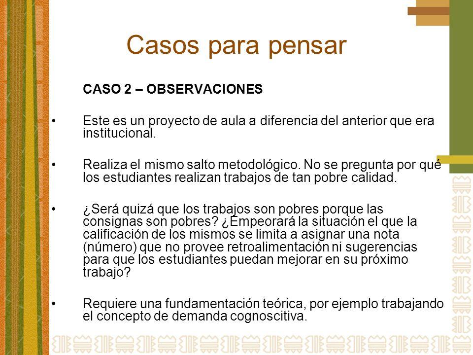 Casos para pensar CASO 2 – OBSERVACIONES Este es un proyecto de aula a diferencia del anterior que era institucional. Realiza el mismo salto metodológ