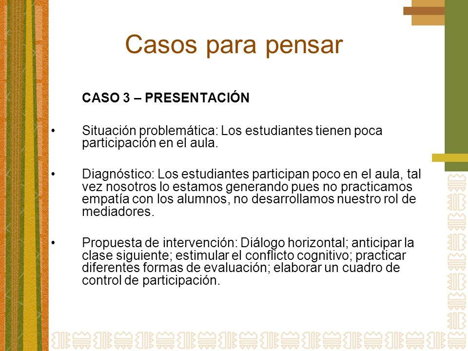Casos para pensar CASO 3 – PRESENTACIÓN Situación problemática: Los estudiantes tienen poca participación en el aula. Diagnóstico: Los estudiantes par