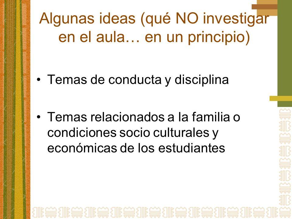 Algunas ideas (qué NO investigar en el aula… en un principio) Temas de conducta y disciplina Temas relacionados a la familia o condiciones socio culturales y económicas de los estudiantes