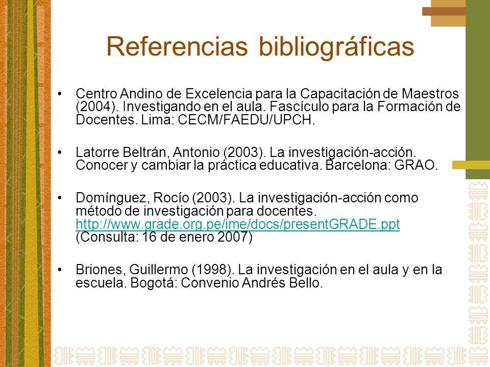 Referencias bibliográficas Centro Andino de Excelencia para la Capacitación de Maestros (2004). Investigando en el aula. Fascículo para la Formación d