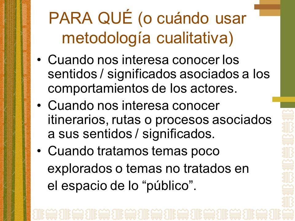 PARA QUÉ (o cuándo usar metodología cualitativa) Cuando nos interesa conocer los sentidos / significados asociados a los comportamientos de los actores.
