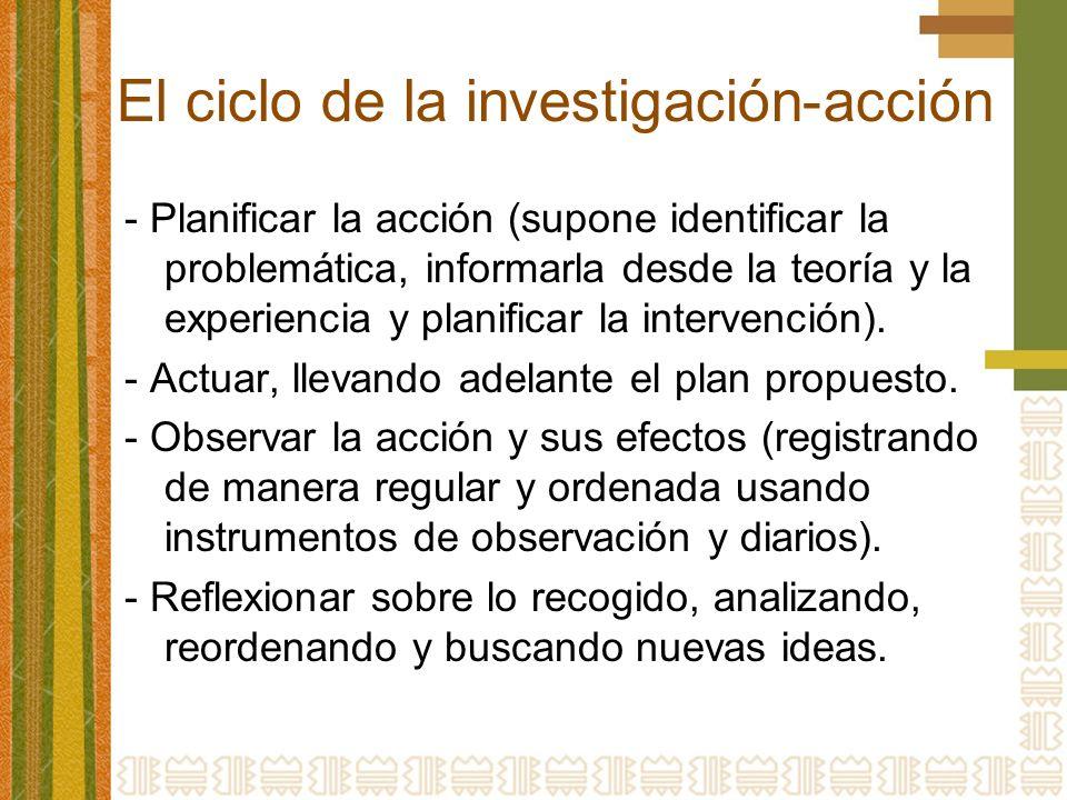 El ciclo de la investigación-acción - Planificar la acción (supone identificar la problemática, informarla desde la teoría y la experiencia y planificar la intervención).
