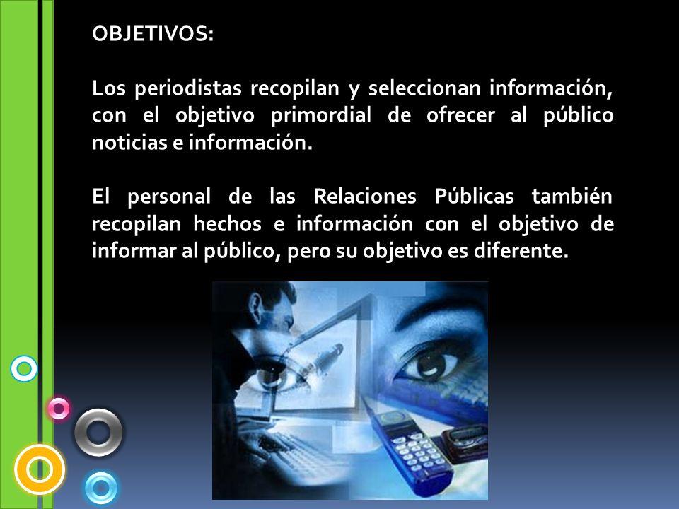 OBJETIVOS: Los periodistas recopilan y seleccionan información, con el objetivo primordial de ofrecer al público noticias e información. El personal d