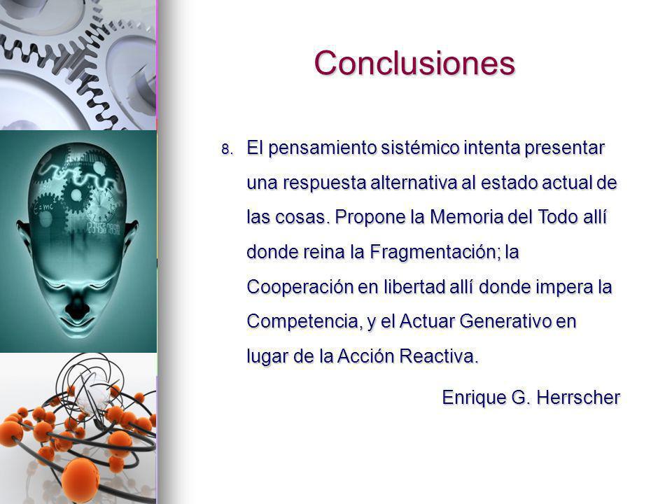 Conclusiones 8. El pensamiento sistémico intenta presentar una respuesta alternativa al estado actual de las cosas. Propone la Memoria del Todo allí d