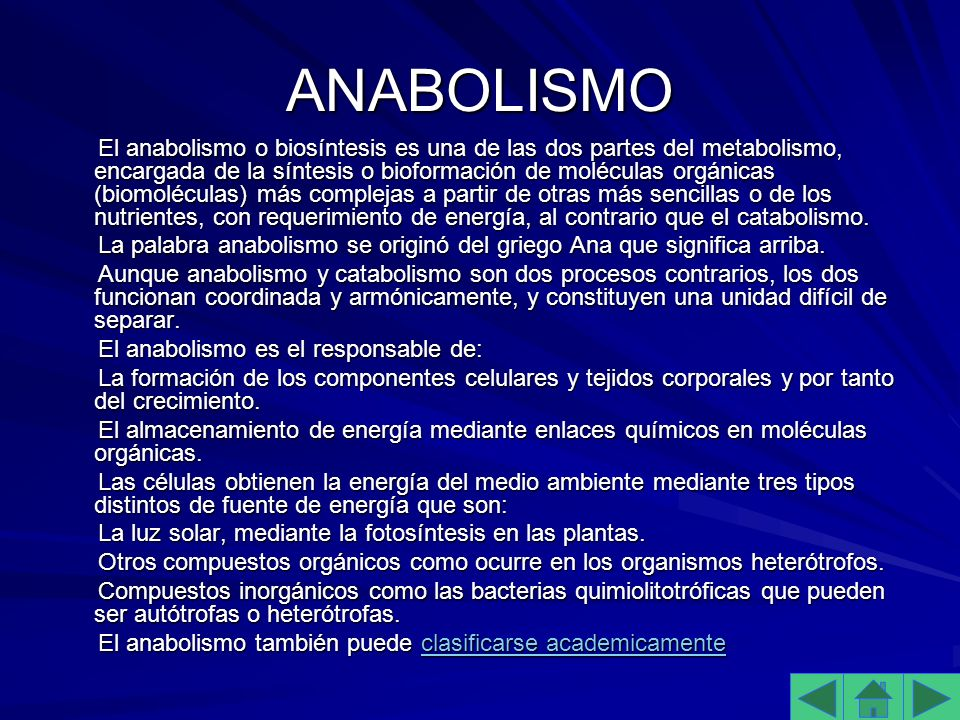 ANABOLISMO El anabolismo o biosíntesis es una de las dos partes del metabolismo, encargada de la síntesis o bioformación de moléculas orgánicas (biomoléculas) más complejas a partir de otras más sencillas o de los nutrientes, con requerimiento de energía, al contrario que el catabolismo.