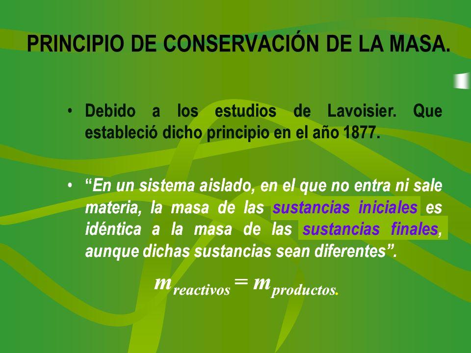 PRINCIPIO DE CONSERVACIÓN DE LA MASA. Debido a los estudios de Lavoisier. Que estableció dicho principio en el año 1877. En un sistema aislado, en el