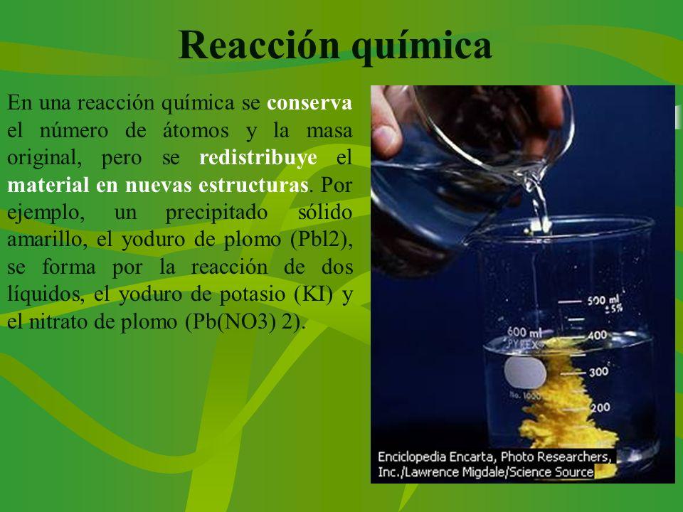 Reacción química En una reacción química se conserva el número de átomos y la masa original, pero se redistribuye el material en nuevas estructuras. P