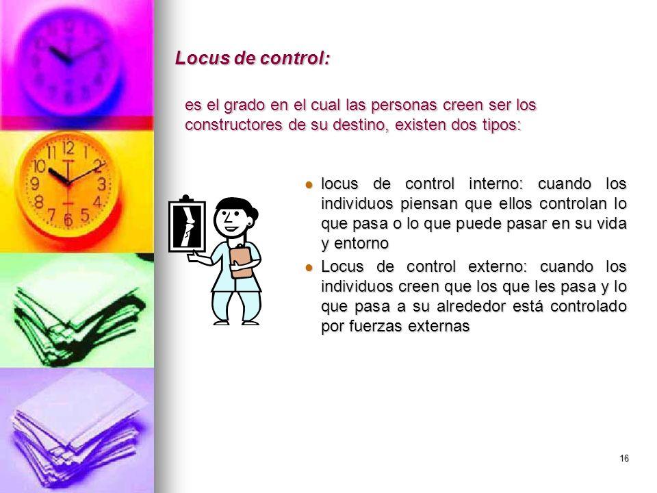 16 Locus de control: locus de control interno: cuando los individuos piensan que ellos controlan lo que pasa o lo que puede pasar en su vida y entorno