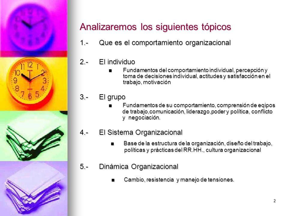 2 Analizaremos los siguientes tópicos 1.-Que es el comportamiento organizacional 2.-El individuo Fundamentos del comportamiento individual, percepción