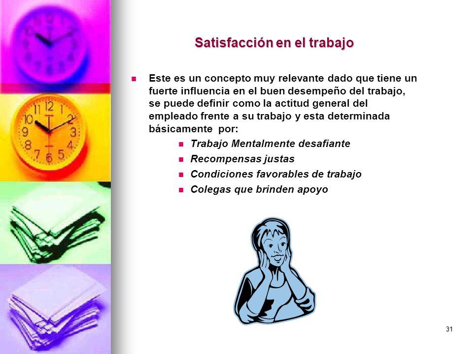 31 Satisfacción en el trabajo Este es un concepto muy relevante dado que tiene un fuerte influencia en el buen desempeño del trabajo, se puede definir
