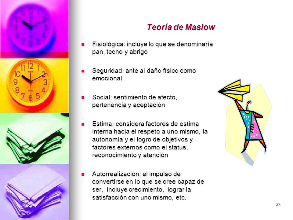 38 Teoría de Maslow Fisiológica: incluye lo que se denominaría pan, techo y abrigo Fisiológica: incluye lo que se denominaría pan, techo y abrigo Segu