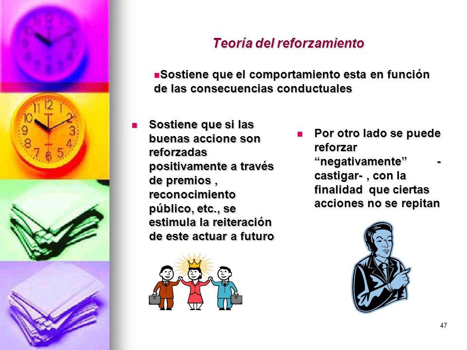 47 Teoría del reforzamiento Sostiene que si las buenas accione son reforzadas positivamente a través de premios, reconocimiento público, etc., se esti