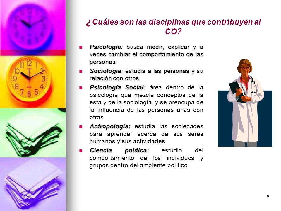 8 ¿ Cuáles son las disciplinas que contribuyen al CO? Psicología: busca medir, explicar y a veces cambiar el comportamiento de las personas Psicología