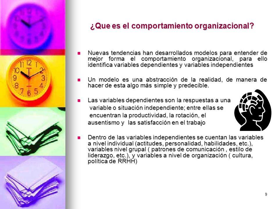 9 ¿Que es el comportamiento organizacional? Nuevas tendencias han desarrollados modelos para entender de mejor forma el comportamiento organizacional,
