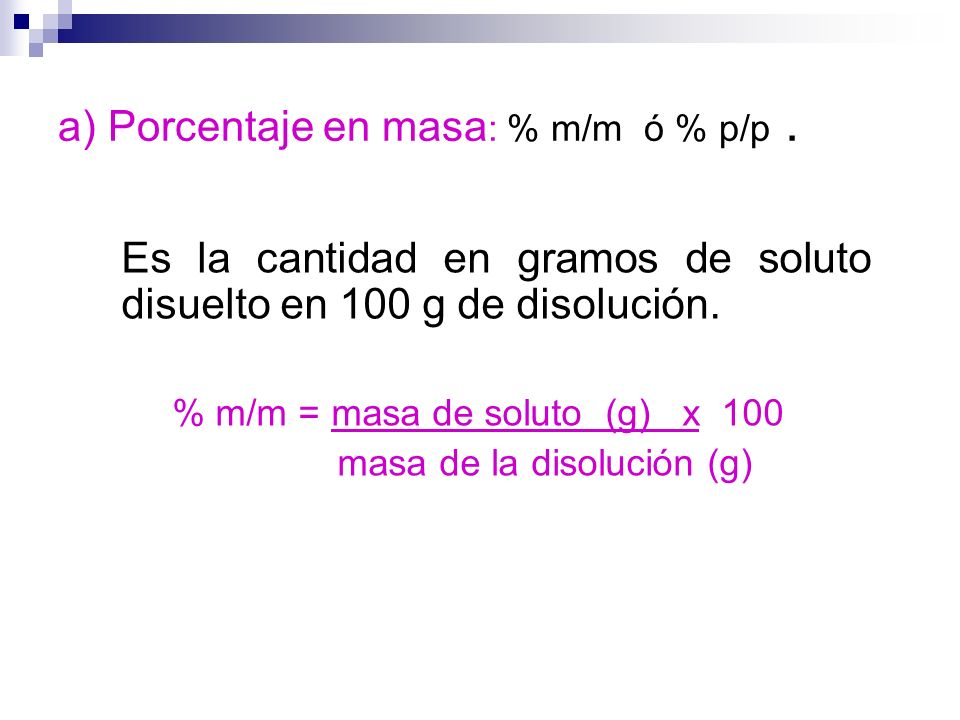 a) Porcentaje en masa : % m/m ó % p/p. Es la cantidad en gramos de soluto disuelto en 100 g de disolución. % m/m = masa de soluto (g) x 100 masa de la