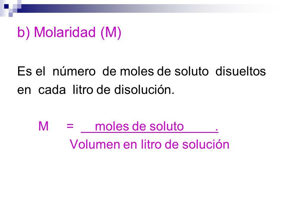 b) Molaridad (M) Es el número de moles de soluto disueltos en cada litro de disolución. M = moles de soluto. Volumen en litro de solución