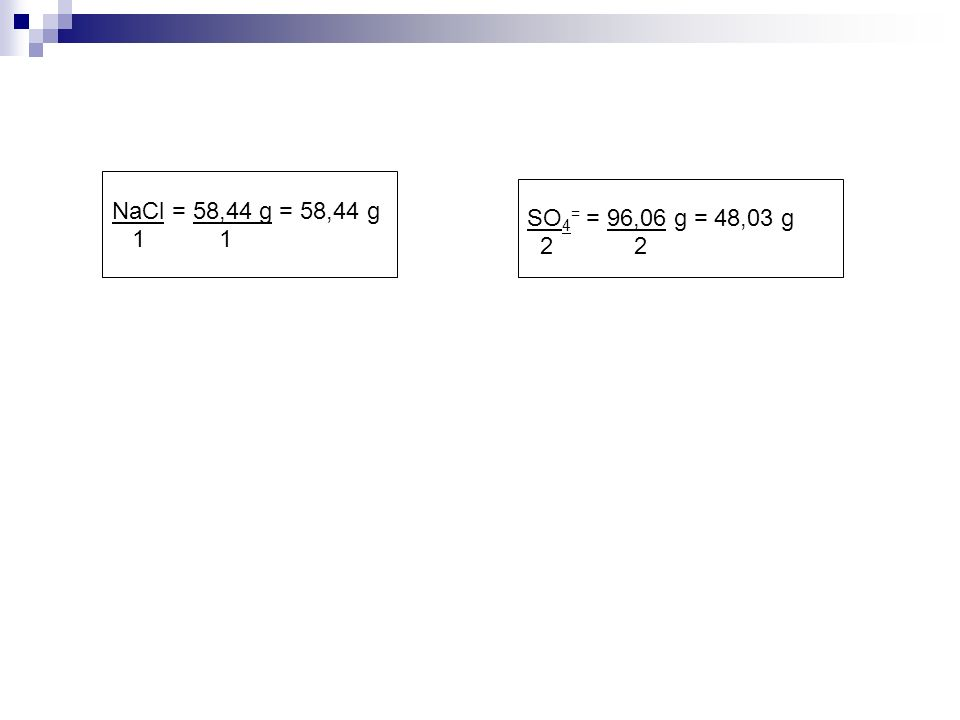 NaCl = 58,44 g = 58,44 g 1 1 SO 4 = = 96,06 g = 48,03 g 2 2