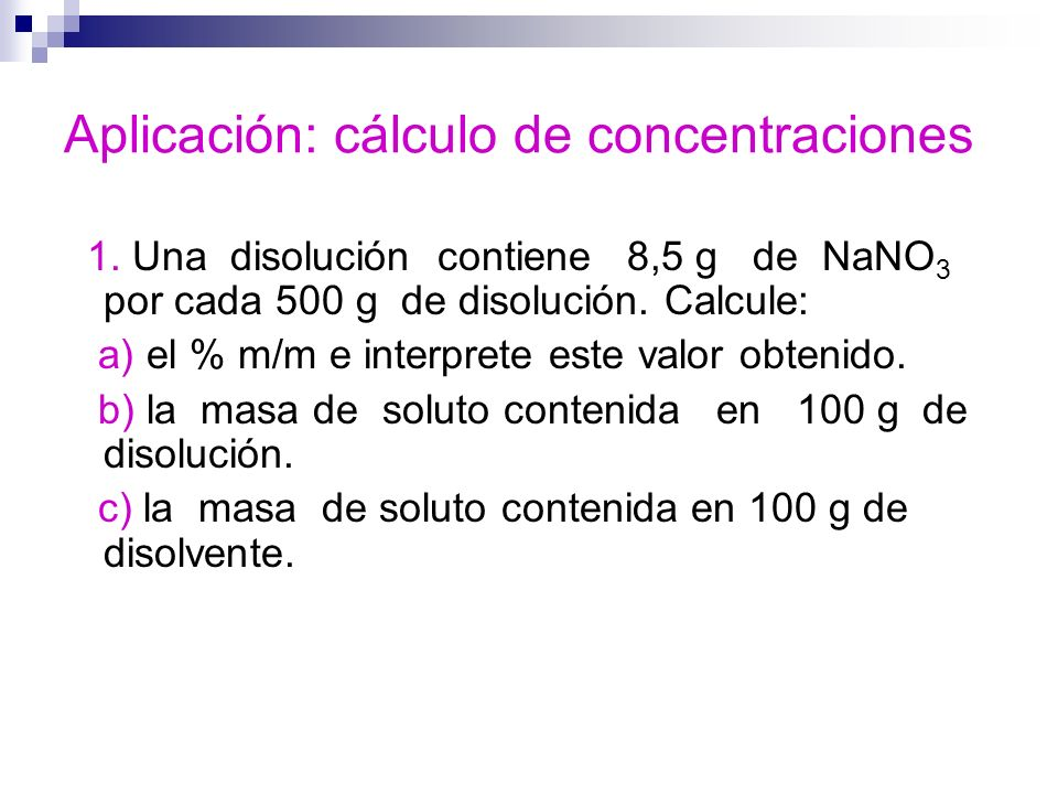 Aplicación: cálculo de concentraciones 1. Una disolución contiene 8,5 g de NaNO 3 por cada 500 g de disolución. Calcule: a) el % m/m e interprete este
