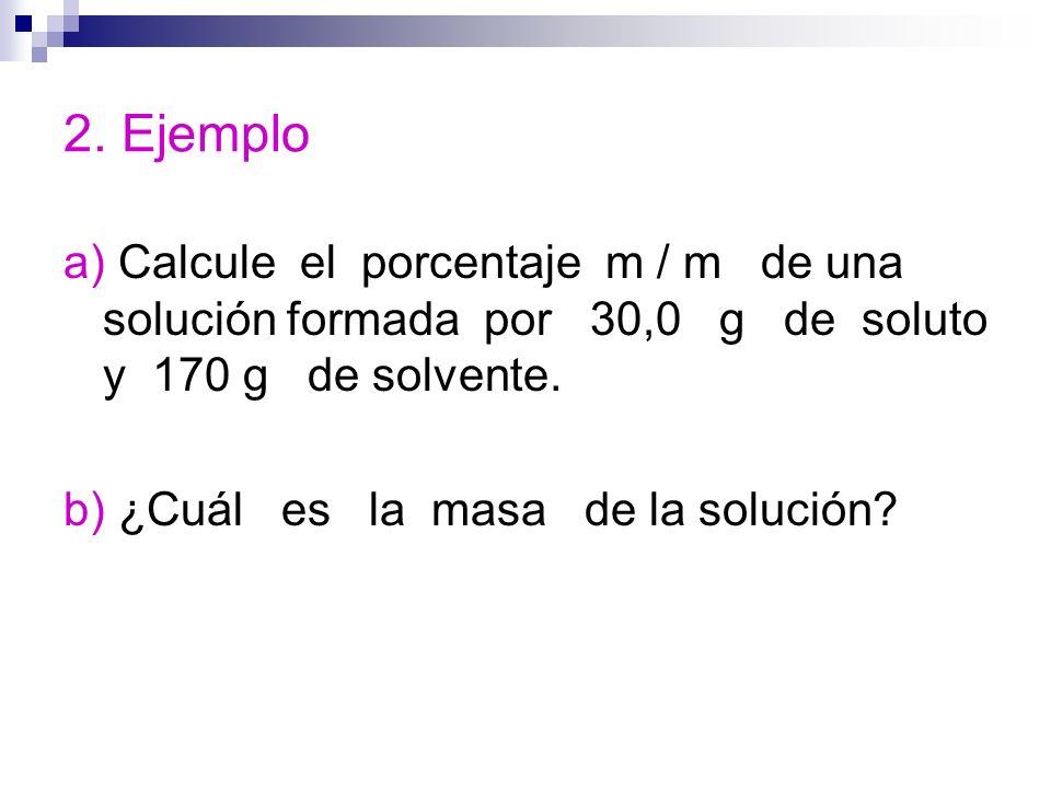2. Ejemplo a) Calcule el porcentaje m / m de una solución formada por 30,0 g de soluto y 170 g de solvente. b) ¿Cuál es la masa de la solución?