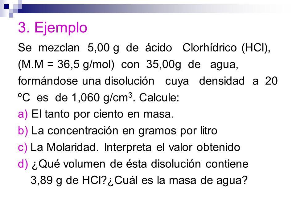3. Ejemplo Se mezclan 5,00 g de ácido Clorhídrico (HCl), (M.M = 36,5 g/mol) con 35,00g de agua, formándose una disolución cuya densidad a 20 ºC es de