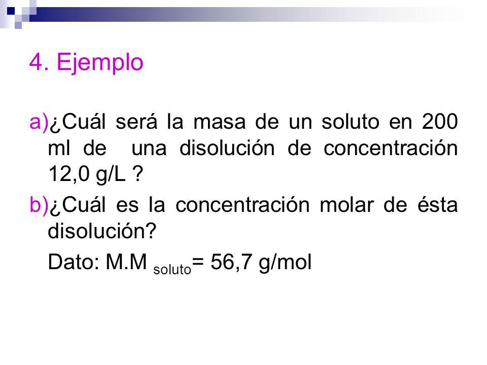 4. Ejemplo a)¿Cuál será la masa de un soluto en 200 ml de una disolución de concentración 12,0 g/L ? b)¿Cuál es la concentración molar de ésta disoluc