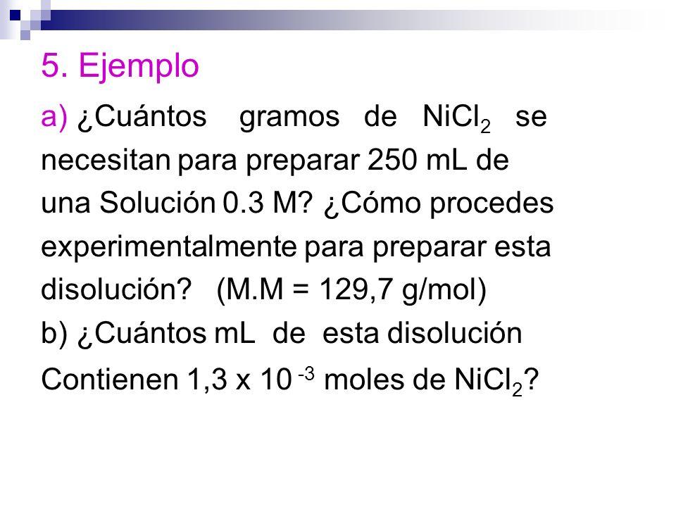 5. Ejemplo a) ¿Cuántos gramos de NiCl 2 se necesitan para preparar 250 mL de una Solución 0.3 M? ¿Cómo procedes experimentalmente para preparar esta d