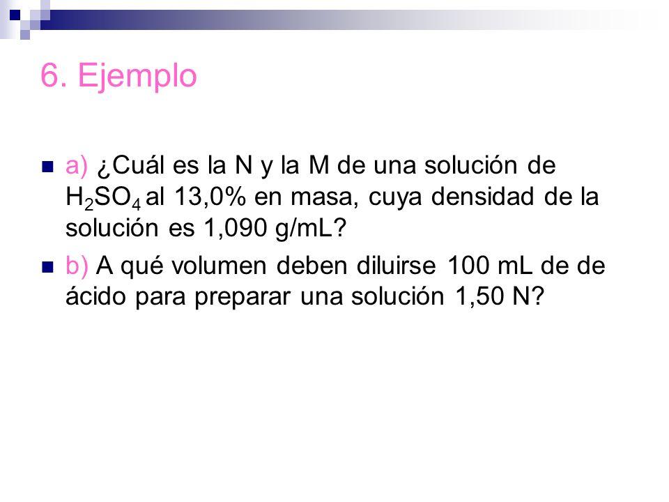 6. Ejemplo a) ¿Cuál es la N y la M de una solución de H 2 SO 4 al 13,0% en masa, cuya densidad de la solución es 1,090 g/mL? b) A qué volumen deben di